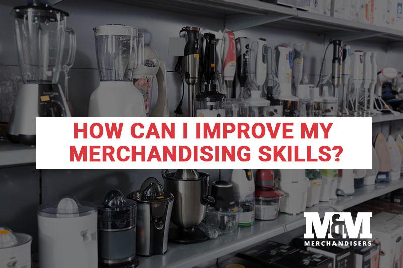 How Can I Improve My Merchandising Skills?